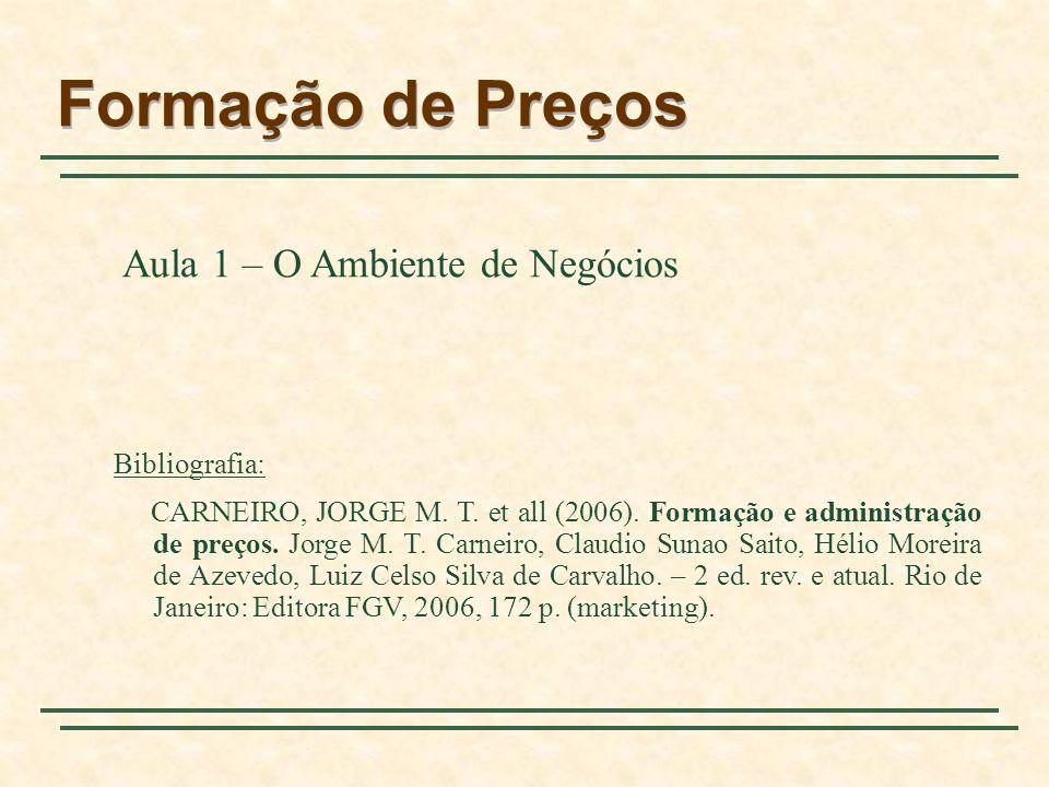 Formação de Preços Aula 1 – O Ambiente de Negócios Bibliografia: CARNEIRO, JORGE M. T. et all (2006). Formação e administração de preços. Jorge M. T.