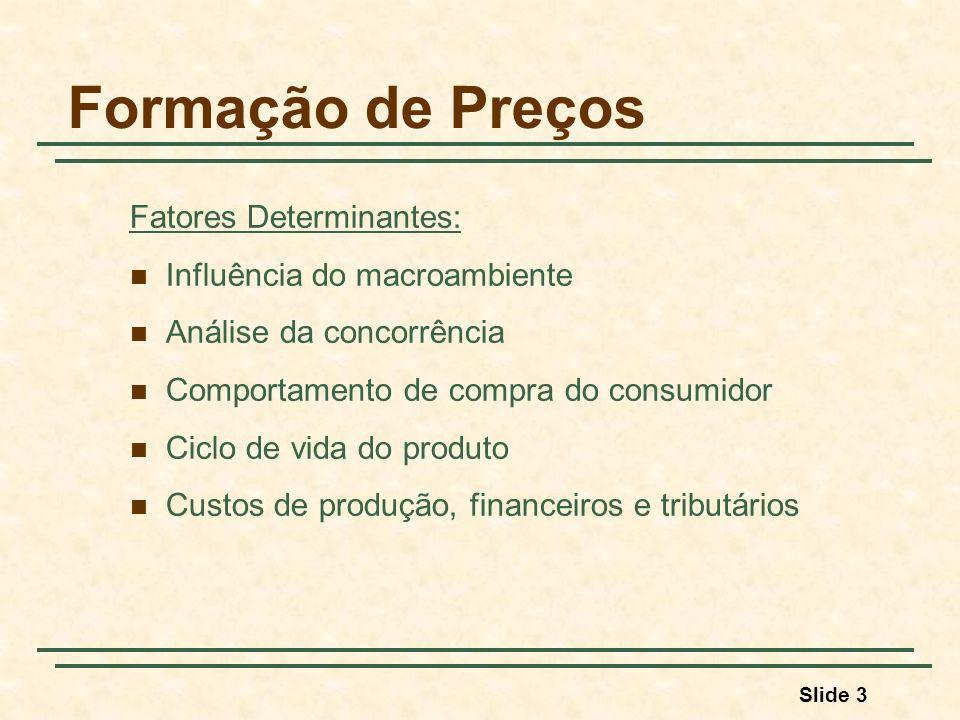 Slide 3 Formação de Preços Fatores Determinantes: Influência do macroambiente Análise da concorrência Comportamento de compra do consumidor Ciclo de vida do produto Custos de produção, financeiros e tributários