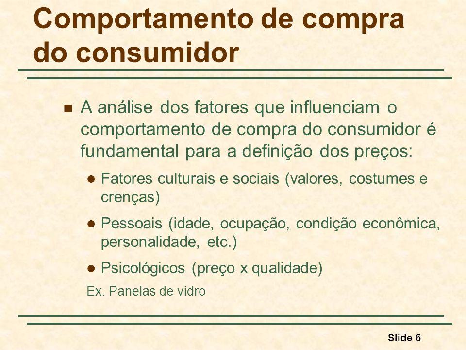 Slide 6 Comportamento de compra do consumidor A análise dos fatores que influenciam o comportamento de compra do consumidor é fundamental para a definição dos preços: Fatores culturais e sociais (valores, costumes e crenças) Pessoais (idade, ocupação, condição econômica, personalidade, etc.) Psicológicos (preço x qualidade) Ex.