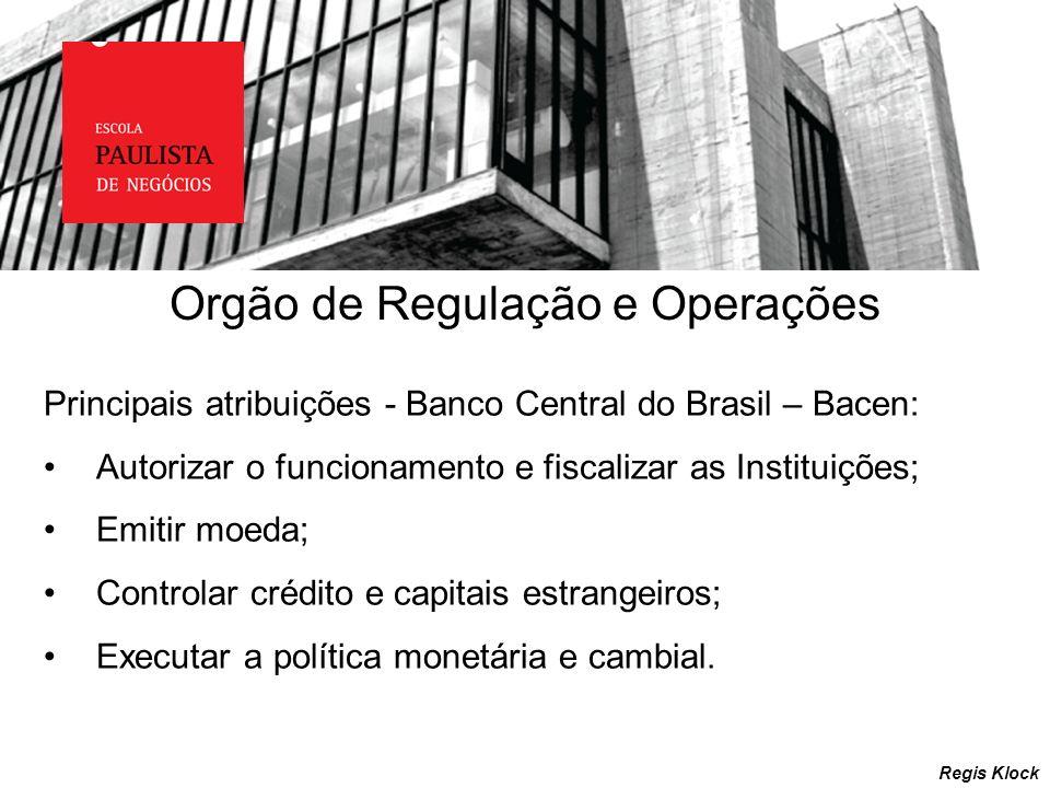 Regis Klock Principais atribuições - Banco Central do Brasil – Bacen: Autorizar o funcionamento e fiscalizar as Instituições; Emitir moeda; Controlar
