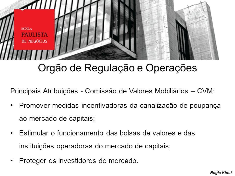 Regis Klock Principais Atribuições - Comissão de Valores Mobiliários – CVM: Promover medidas incentivadoras da canalização de poupança ao mercado de c