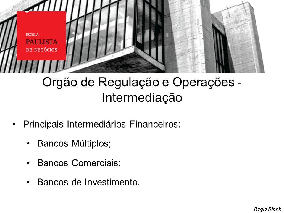 Regis Klock Orgão de Regulação e Operações - Intermediação Principais Intermediários Financeiros: Bancos Múltiplos; Bancos Comerciais; Bancos de Inves