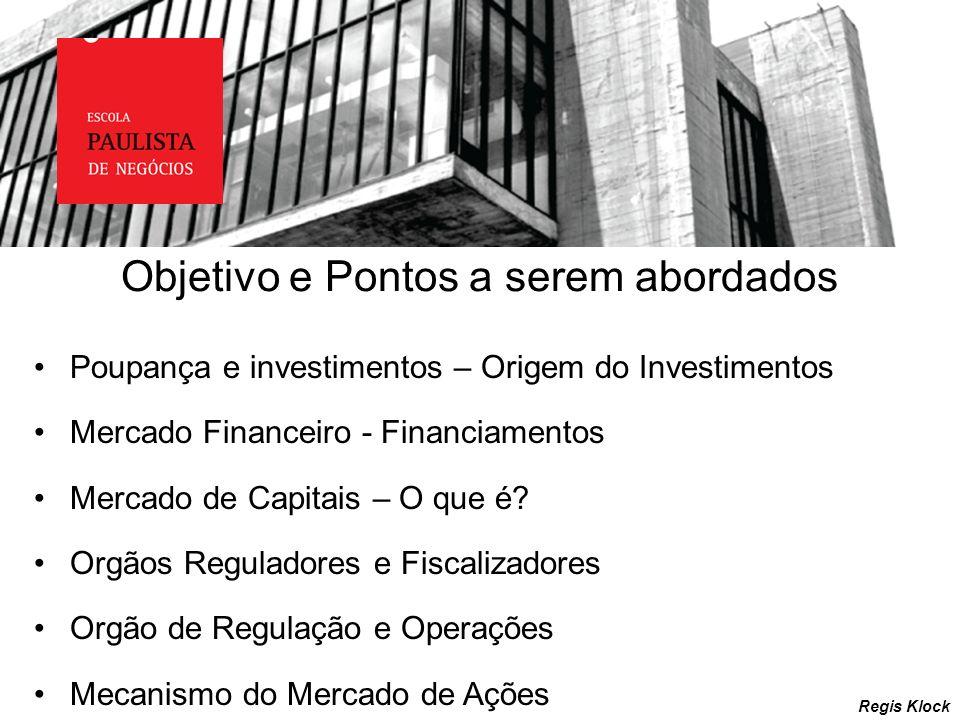 Objetivo e Pontos a serem abordados Poupança e investimentos – Origem do Investimentos Mercado Financeiro - Financiamentos Mercado de Capitais – O que