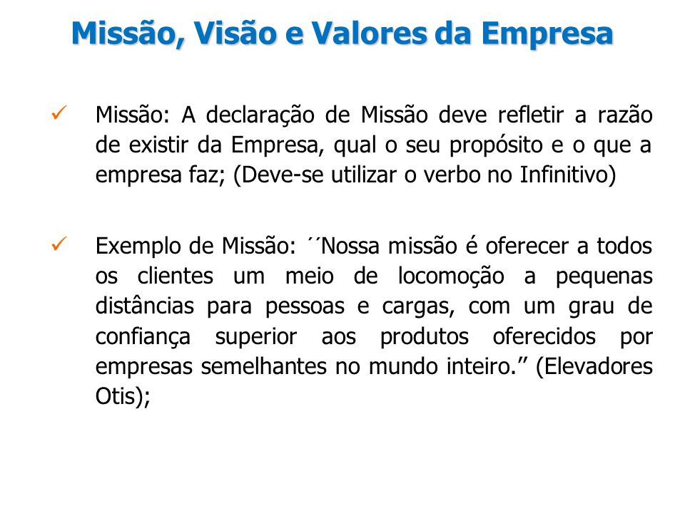 Missão, Visão e Valores da Empresa Missão: A declaração de Missão deve refletir a razão de existir da Empresa, qual o seu propósito e o que a empresa
