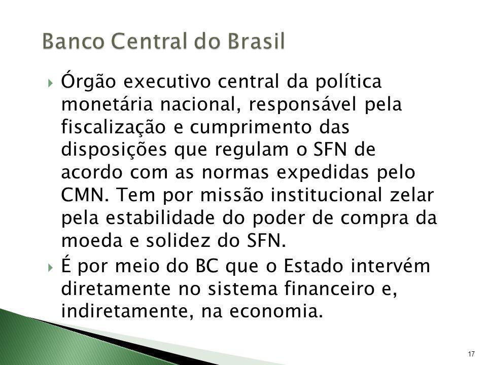 17 Órgão executivo central da política monetária nacional, responsável pela fiscalização e cumprimento das disposições que regulam o SFN de acordo com