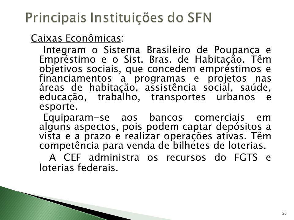 26 Caixas Econômicas: Integram o Sistema Brasileiro de Poupança e Empréstimo e o Sist. Bras. de Habitação. Têm objetivos sociais, que concedem emprést