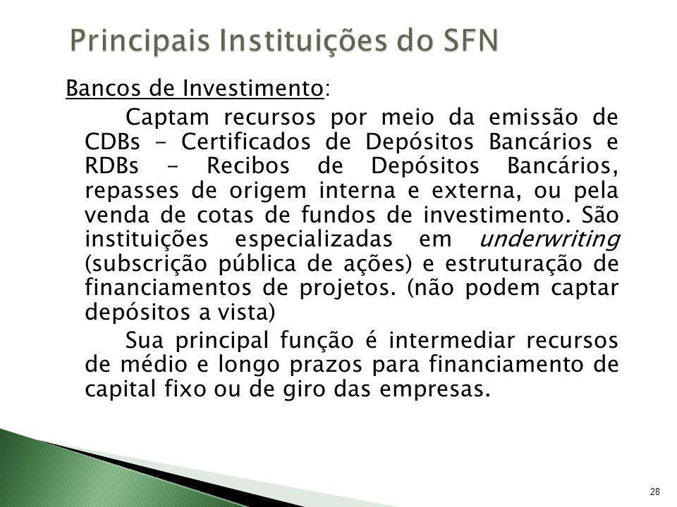 28 Bancos de Investimento: Captam recursos por meio da emissão de CDBs - Certificados de Depósitos Bancários e RDBs - Recibos de Depósitos Bancários,