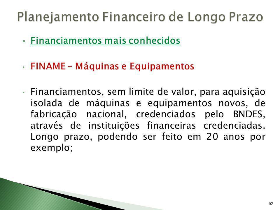 Financiamentos mais conhecidos FINAME – Máquinas e Equipamentos Financiamentos, sem limite de valor, para aquisição isolada de máquinas e equipamentos