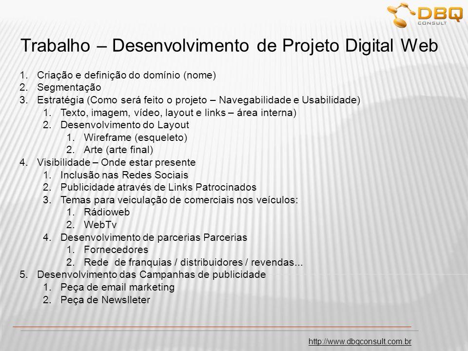 http://www.dbqconsult.com.br Trabalho – Desenvolvimento de Projeto Digital Web 1.Criação e definição do domínio (nome) 2.Segmentação 3.Estratégia (Como será feito o projeto – Navegabilidade e Usabilidade) 1.Texto, imagem, vídeo, layout e links – área interna) 2.Desenvolvimento do Layout 1.Wireframe (esqueleto) 2.Arte (arte final) 4.Visibilidade – Onde estar presente 1.Inclusão nas Redes Sociais 2.Publicidade através de Links Patrocinados 3.Temas para veiculação de comerciais nos veículos: 1.Rádioweb 2.WebTv 4.Desenvolvimento de parcerias Parcerias 1.Fornecedores 2.Rede de franquias / distribuidores / revendas...