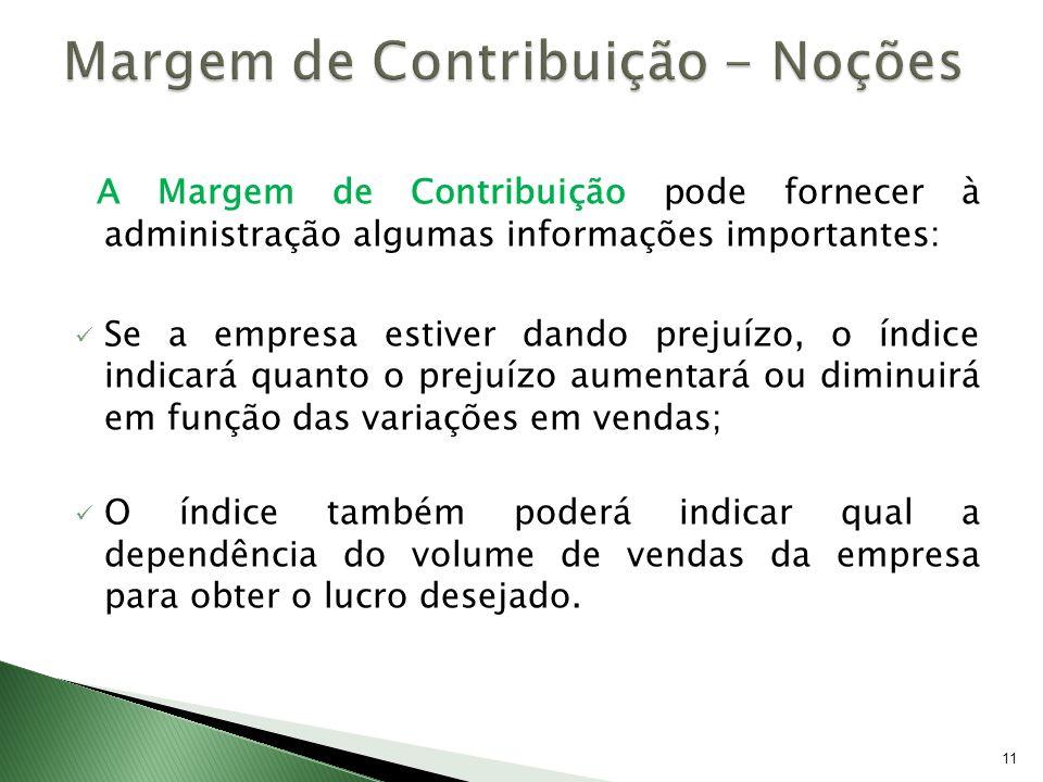 11 A Margem de Contribuição pode fornecer à administração algumas informações importantes: Se a empresa estiver dando prejuízo, o índice indicará quan