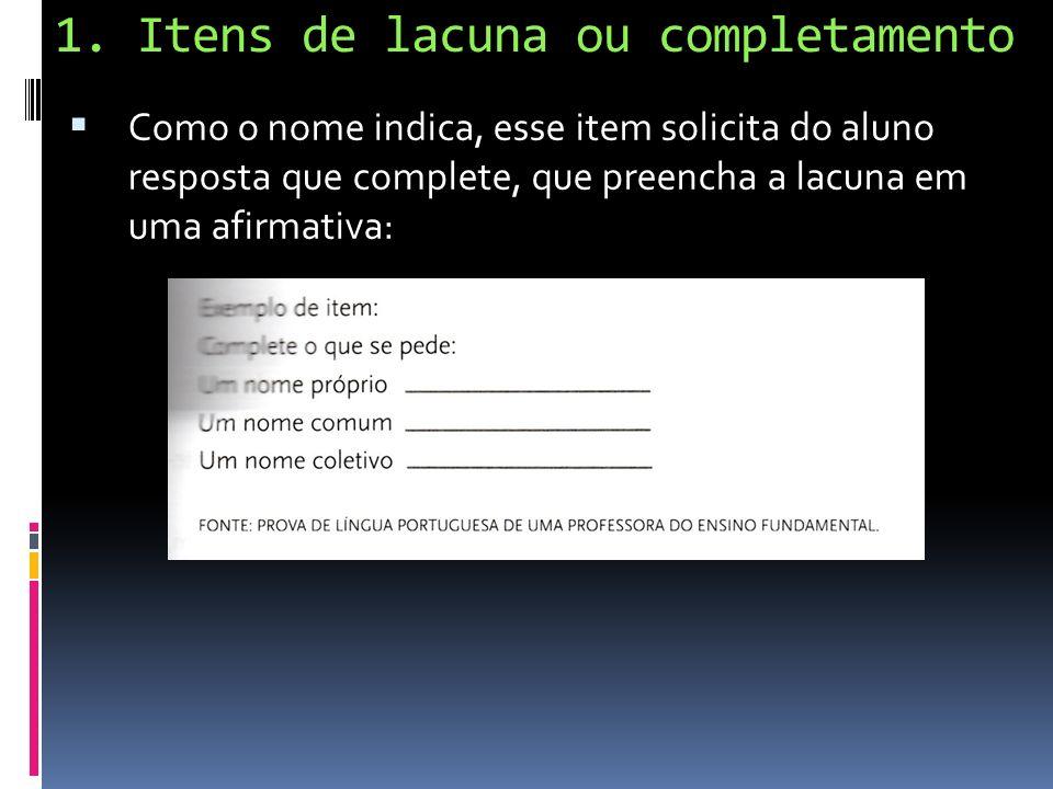 1. Itens de lacuna ou completamento Como o nome indica, esse item solicita do aluno resposta que complete, que preencha a lacuna em uma afirmativa: