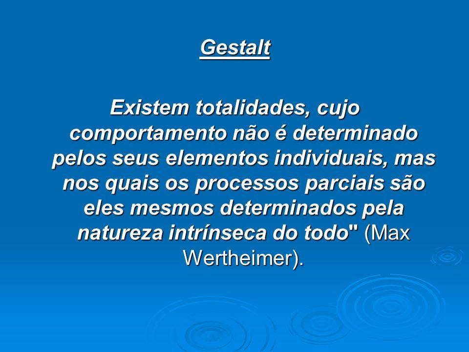 Gestalt Existem totalidades, cujo comportamento não é determinado pelos seus elementos individuais, mas nos quais os processos parciais são eles mesmo