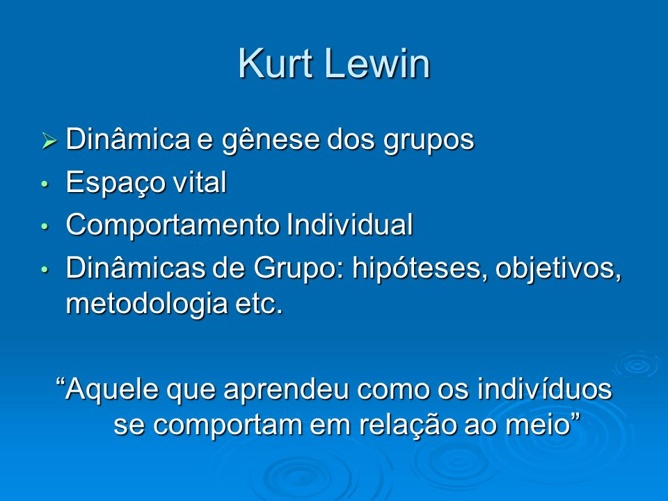 Kurt Lewin Dinâmica e gênese dos grupos Dinâmica e gênese dos grupos Espaço vital Espaço vital Comportamento Individual Comportamento Individual Dinâm