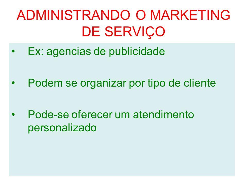 ADMINISTRANDO O MARKETING DE SERVIÇO Ex: agencias de publicidade Podem se organizar por tipo de cliente Pode-se oferecer um atendimento personalizado