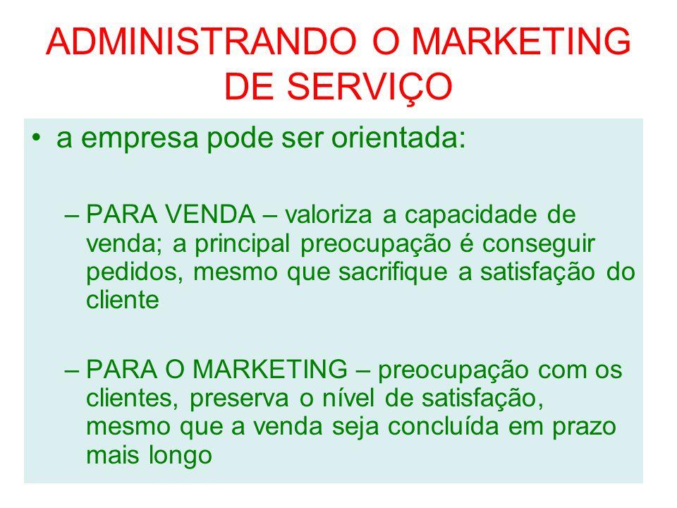 ADMINISTRANDO O MARKETING DE SERVIÇO a empresa pode ser orientada: –PARA VENDA – valoriza a capacidade de venda; a principal preocupação é conseguir p