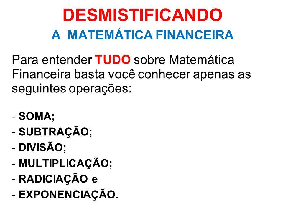DESMISTIFICANDO A MATEMÁTICA FINANCEIRA Para entender TUDO sobre Matemática Financeira basta você conhecer apenas as seguintes operações: - SOMA; - SU