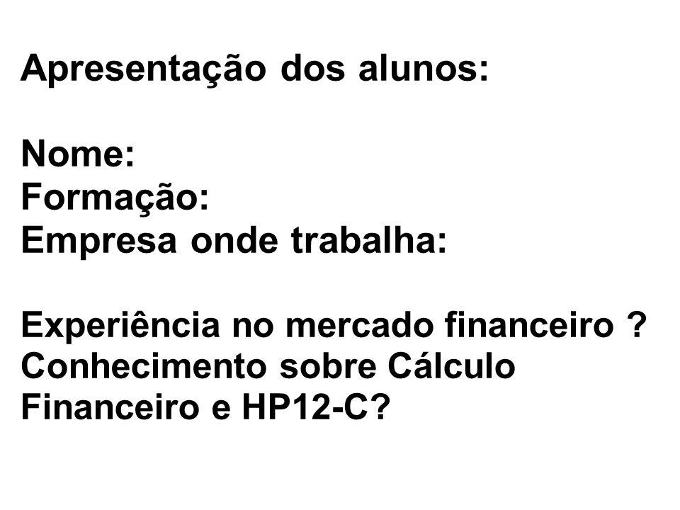 Apresentação dos alunos: Nome: Formação: Empresa onde trabalha: Experiência no mercado financeiro ? Conhecimento sobre Cálculo Financeiro e HP12-C?