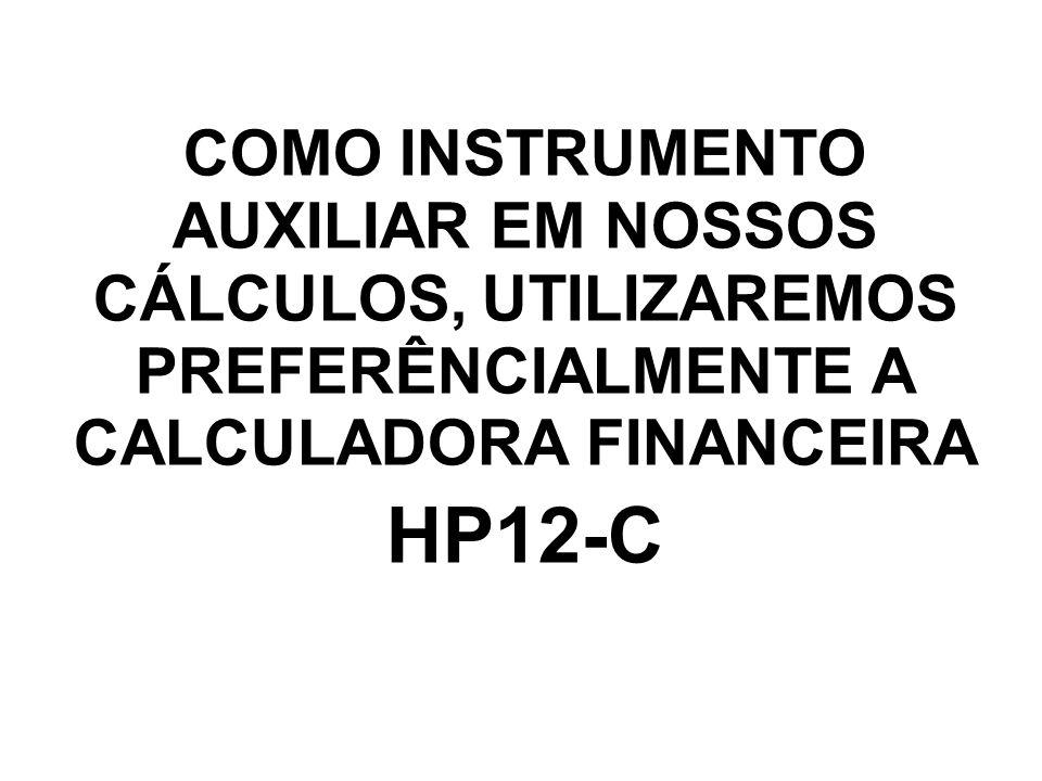 COMO INSTRUMENTO AUXILIAR EM NOSSOS CÁLCULOS, UTILIZAREMOS PREFERÊNCIALMENTE A CALCULADORA FINANCEIRA HP12-C