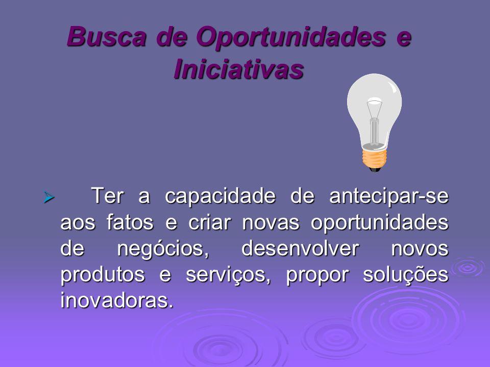 Busca de Oportunidades e Iniciativas Ter a capacidade de antecipar-se aos fatos e criar novas oportunidades de negócios, desenvolver novos produtos e