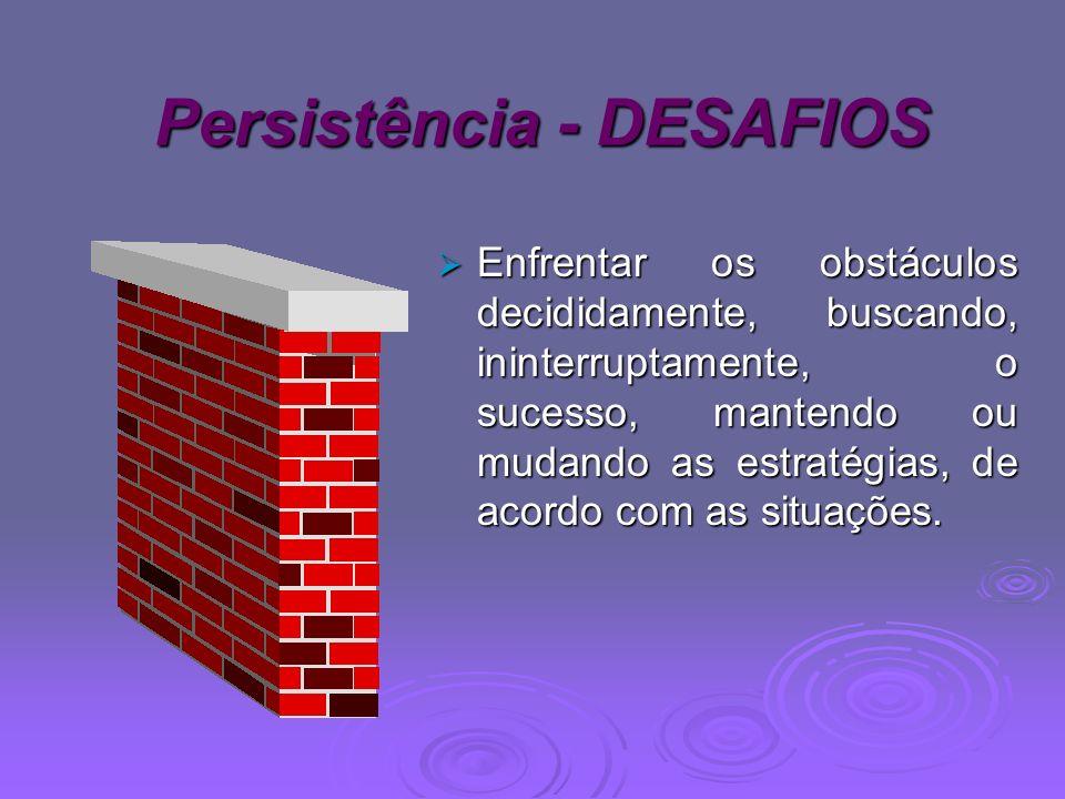 Persistência - DESAFIOS Persistência - DESAFIOS Enfrentar os obstáculos decididamente, buscando, ininterruptamente, o sucesso, mantendo ou mudando as