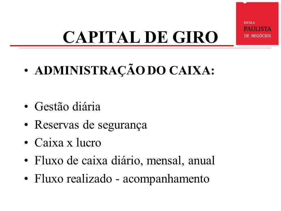 CAPITAL DE GIRO ADMINISTRAÇÃO DO CAIXA: Gestão diária Reservas de segurança Caixa x lucro Fluxo de caixa diário, mensal, anual Fluxo realizado - acomp