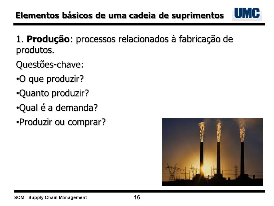SCM - Supply Chain Management 16 1. Produção: processos relacionados à fabricação de produtos. Questões-chave: O que produzir? O que produzir? Quanto