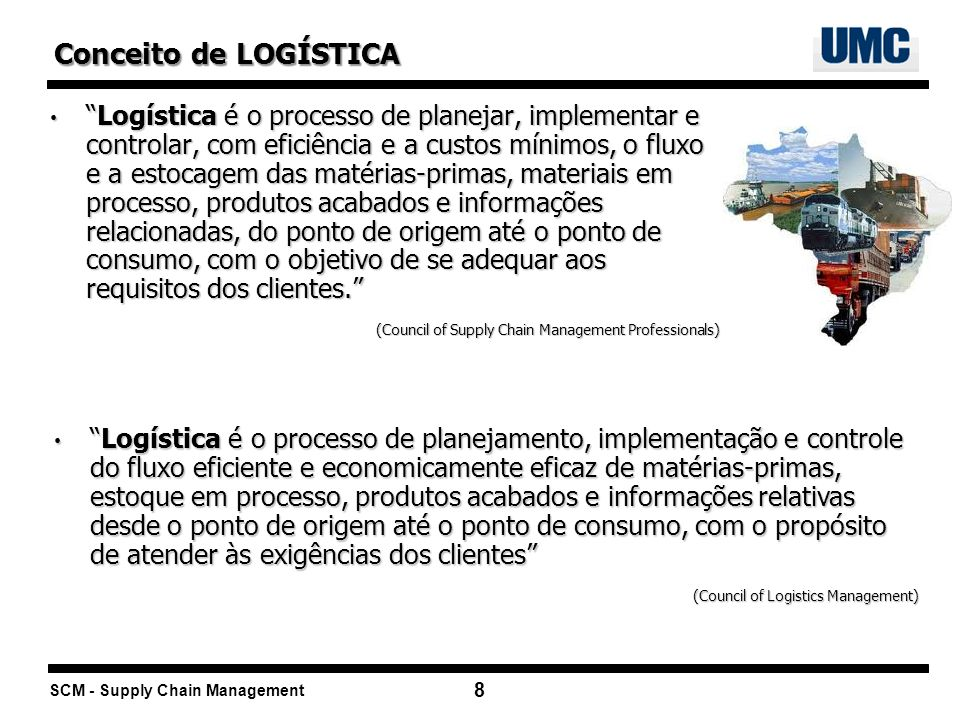SCM - Supply Chain Management 8 Logística é o processo de planejar, implementar e controlar, com eficiência e a custos mínimos, o fluxo e a estocagem