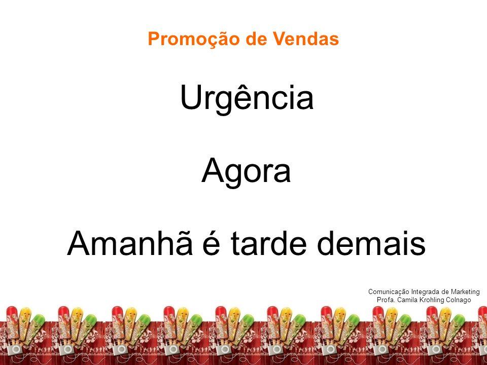 Fundamentos de Marketing Profa. Camila Krohling Colnago Promoção de Vendas Urgência Agora Amanhã é tarde demais Comunicação Integrada de Marketing Pro