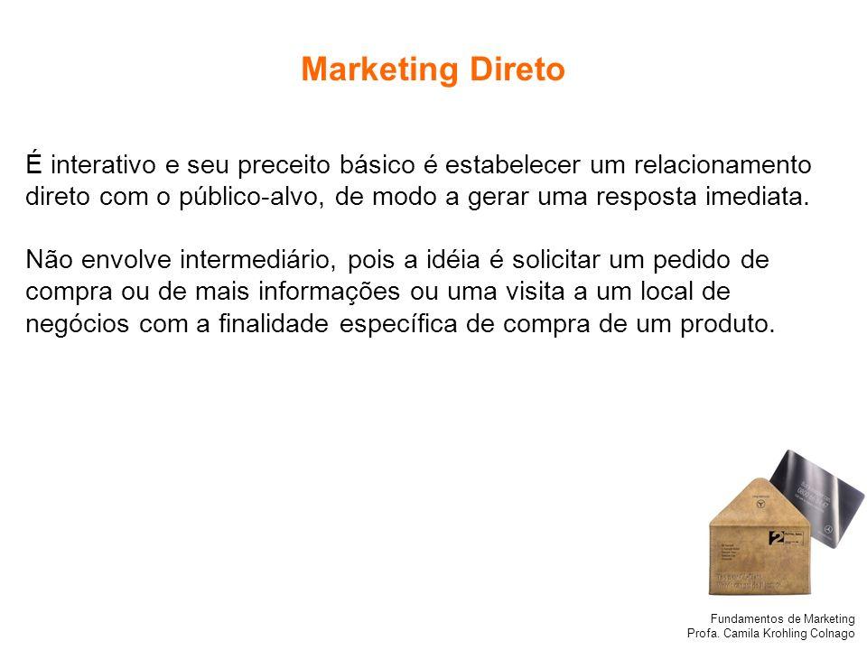 Fundamentos de Marketing Profa. Camila Krohling Colnago Marketing Direto É interativo e seu preceito básico é estabelecer um relacionamento direto com