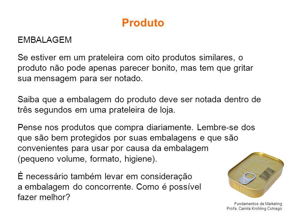 Fundamentos de Marketing Profa. Camila Krohling Colnago Produto EMBALAGEM Se estiver em um prateleira com oito produtos similares, o produto não pode
