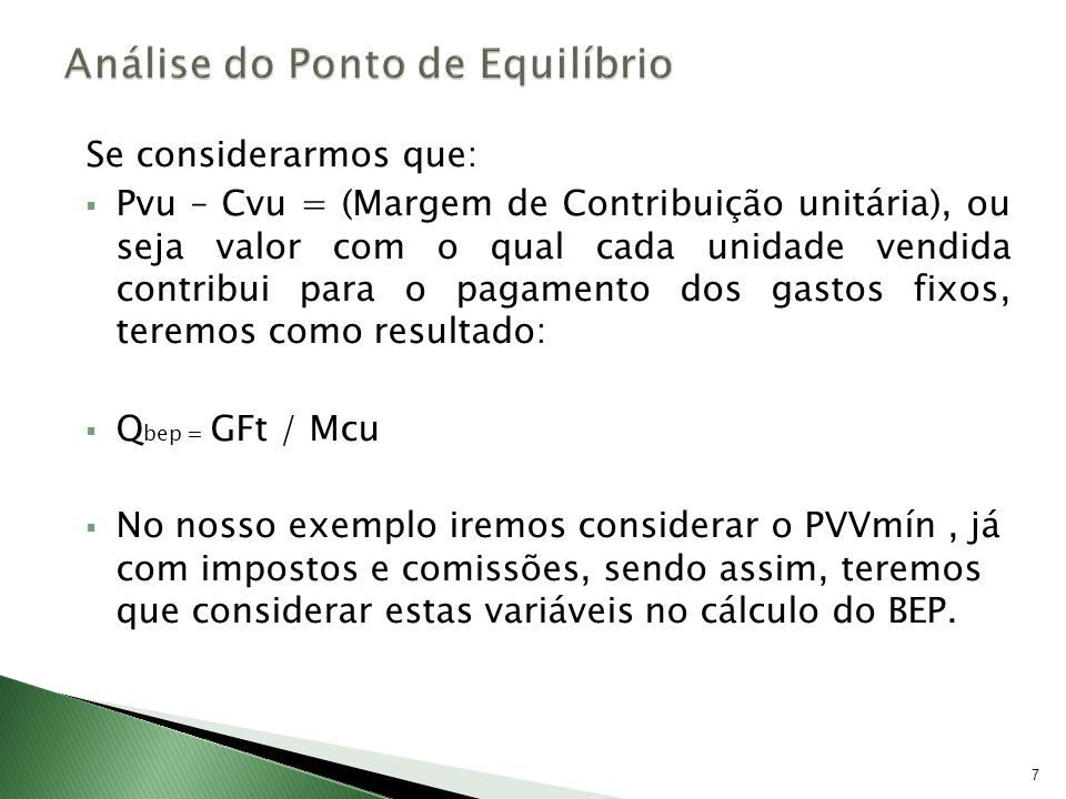 Então: Q bep = Considerando um gasto fixo total de R$109.040,00 PV unitário = R$ 87,83 Cv unitário = R$ 26,25 Impostos = R$ 23,93 Comissões = R$ 1,76 8 GFt (Pvu –(Cvu – Imp + Com) Numericamente teríamos: Q bep = 109.040,00 (87,83-(26,25+23,93+1,76) Q bep = 3.038,20 ou arredondando Qbep = 3.039 unid/ano