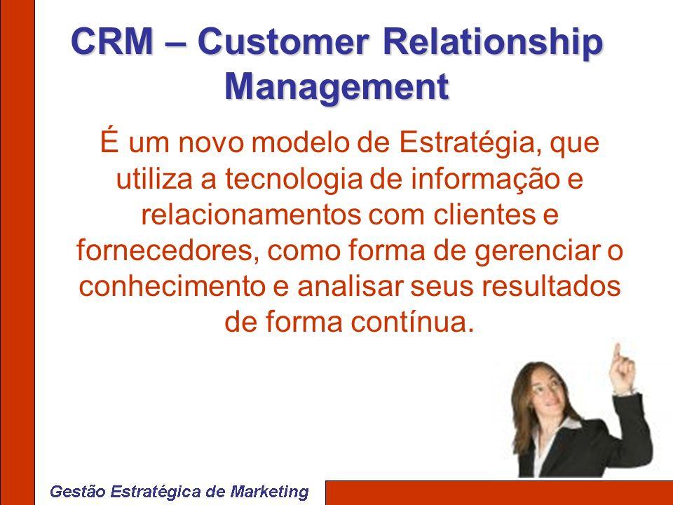 CRM – Customer Relationship Management É um novo modelo de Estratégia, que utiliza a tecnologia de informação e relacionamentos com clientes e fornece