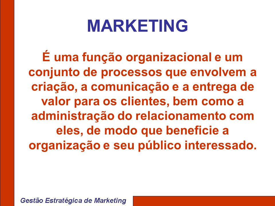 MARKETING É uma função organizacional e um conjunto de processos que envolvem a criação, a comunicação e a entrega de valor para os clientes, bem como