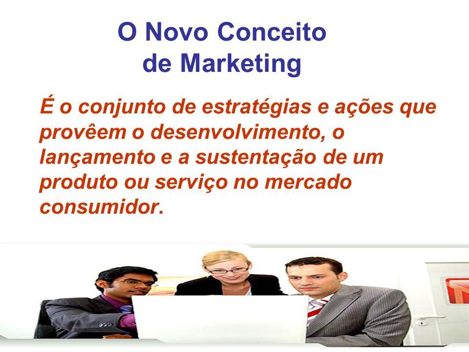 O Novo Conceito de Marketing É o conjunto de estratégias e ações que provêem o desenvolvimento, o lançamento e a sustentação de um produto ou serviço