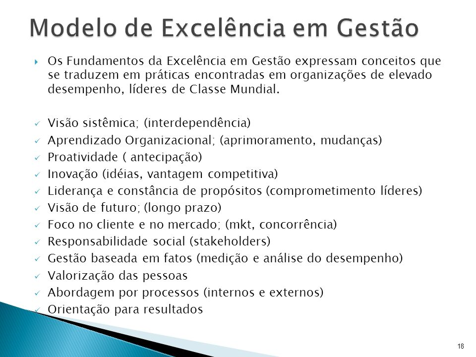 18 Os Fundamentos da Excelência em Gestão expressam conceitos que se traduzem em práticas encontradas em organizações de elevado desempenho, líderes d