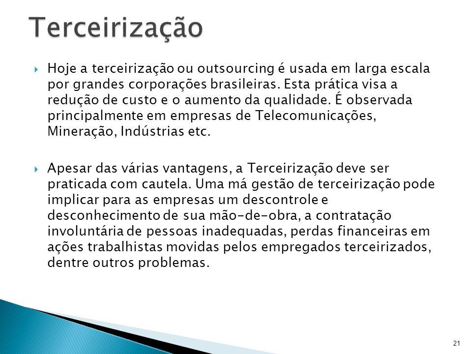 21 Hoje a terceirização ou outsourcing é usada em larga escala por grandes corporações brasileiras. Esta prática visa a redução de custo e o aumento d