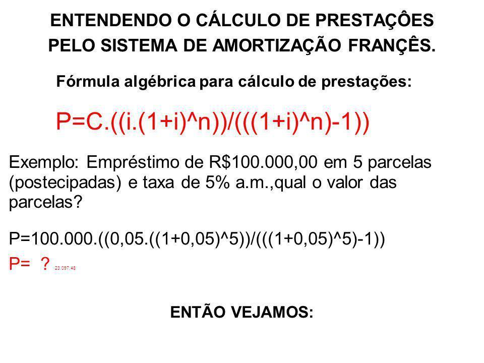 ENTENDENDO O CÁLCULO DE PRESTAÇÔES PELO SISTEMA DE AMORTIZAÇÃO FRANÇÊS. Fórmula algébrica para cálculo de prestações: P=C.((i.(1+i)^n))/(((1+i)^n)-1))