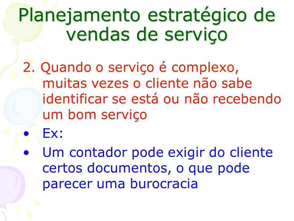 Planejamento estratégico de vendas de serviço 2. Quando o serviço é complexo, muitas vezes o cliente não sabe identificar se está ou não recebendo um