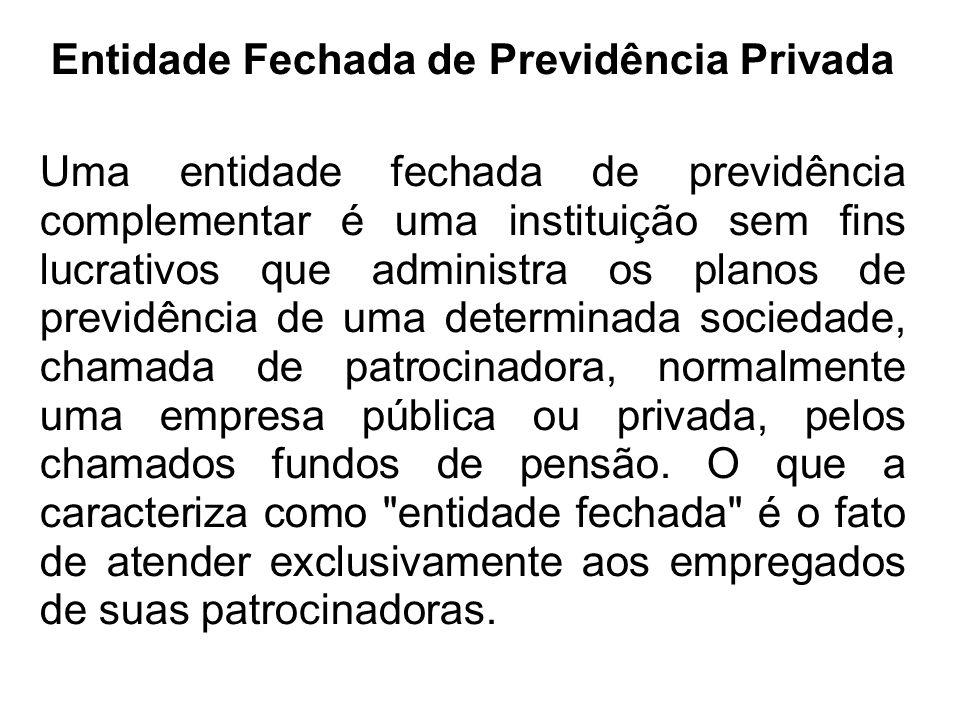 Entidade Fechada de Previdência Privada Uma entidade fechada de previdência complementar é uma instituição sem fins lucrativos que administra os plano