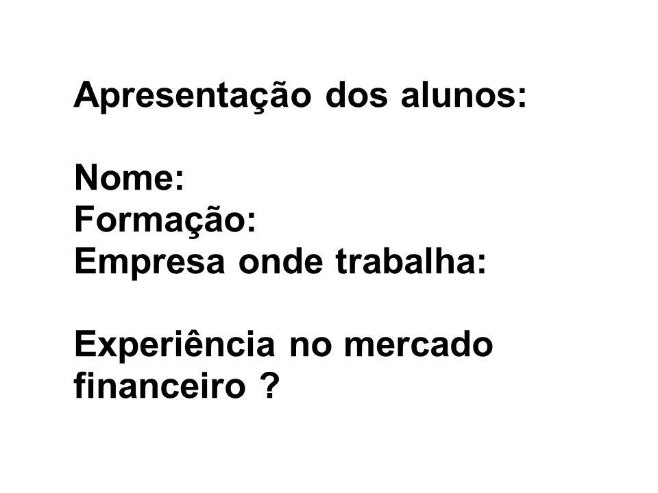 Apresentação dos alunos: Nome: Formação: Empresa onde trabalha: Experiência no mercado financeiro ?