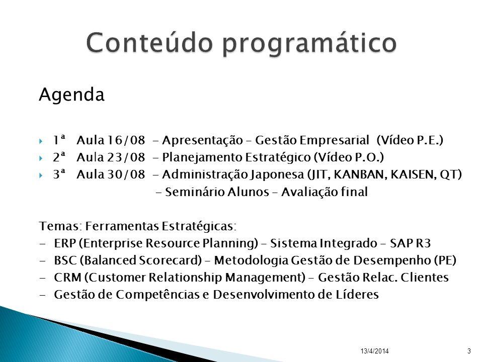 Agenda 1ª Aula 16/08 - Apresentação – Gestão Empresarial (Vídeo P.E.) 2ª Aula 23/08 - Planejamento Estratégico (Vídeo P.O.) 3ª Aula 30/08 - Administração Japonesa (JIT, KANBAN, KAISEN, QT) - Seminário Alunos – Avaliação final Temas: Ferramentas Estratégicas: - ERP (Enterprise Resource Planning) – Sistema Integrado – SAP R3 - BSC (Balanced Scorecard) – Metodologia Gestão de Desempenho (PE) - CRM (Customer Relationship Management) – Gestão Relac.