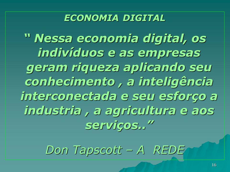 16 ECONOMIA DIGITAL Nessa economia digital, os indivíduos e as empresas geram riqueza aplicando seu conhecimento, a inteligência interconectada e seu