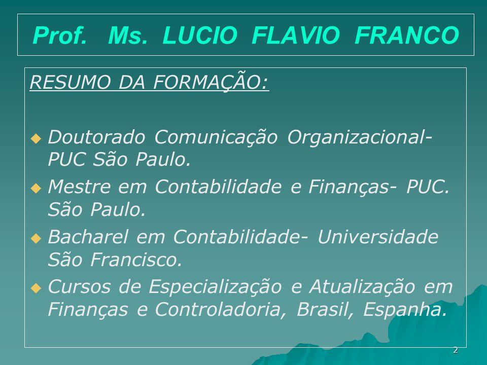 2 Prof. Ms. LUCIO FLAVIO FRANCO RESUMO DA FORMAÇÃO: Doutorado Comunicação Organizacional- PUC São Paulo. Mestre em Contabilidade e Finanças- PUC. São