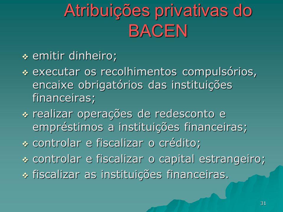 31 Atribuições privativas do BACEN emitir dinheiro; emitir dinheiro; executar os recolhimentos compulsórios, encaixe obrigatórios das instituições fin