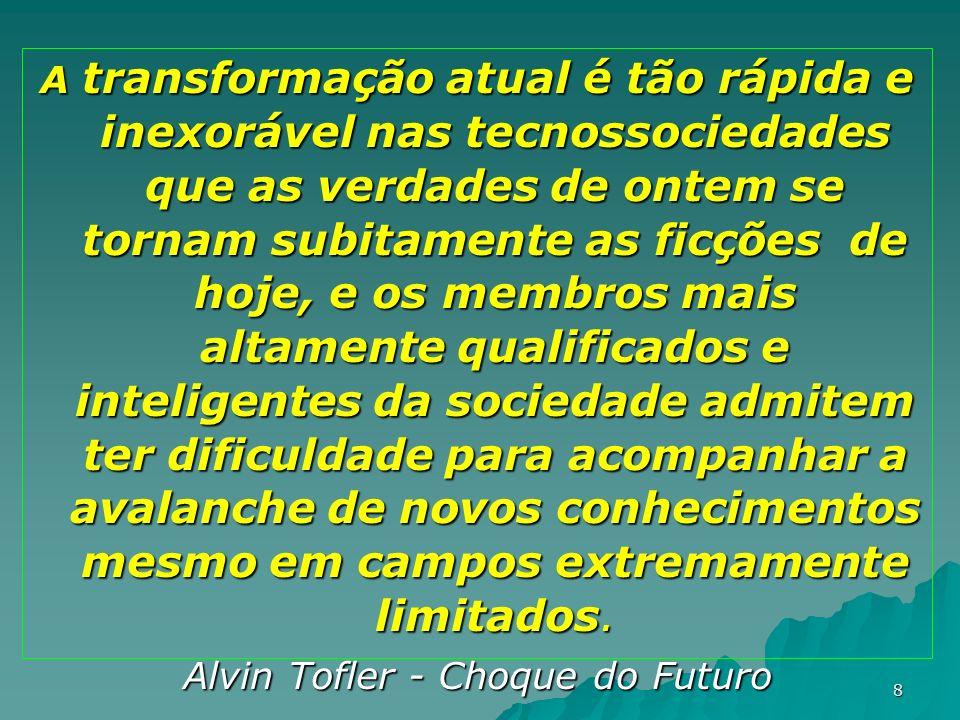 8 A transformação atual é tão rápida e inexorável nas tecnossociedades que as verdades de ontem se tornam subitamente as ficções de hoje, e os membros