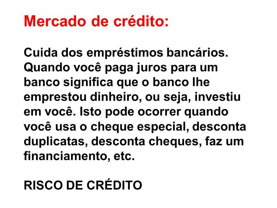 Mercado de crédito: Cuida dos empréstimos bancários. Quando você paga juros para um banco significa que o banco lhe emprestou dinheiro, ou seja, inves