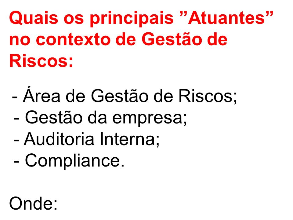 Quais os principais Atuantes no contexto de Gestão de Riscos: - Área de Gestão de Riscos; - Gestão da empresa; - Auditoria Interna; - Compliance. Onde