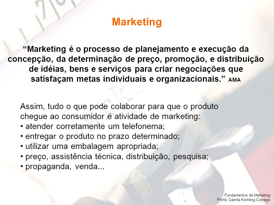 Fundamentos de Marketing Profa. Camila Krohling Colnago Marketing é o processo de planejamento e execução da concepção, da determinação de preço, prom