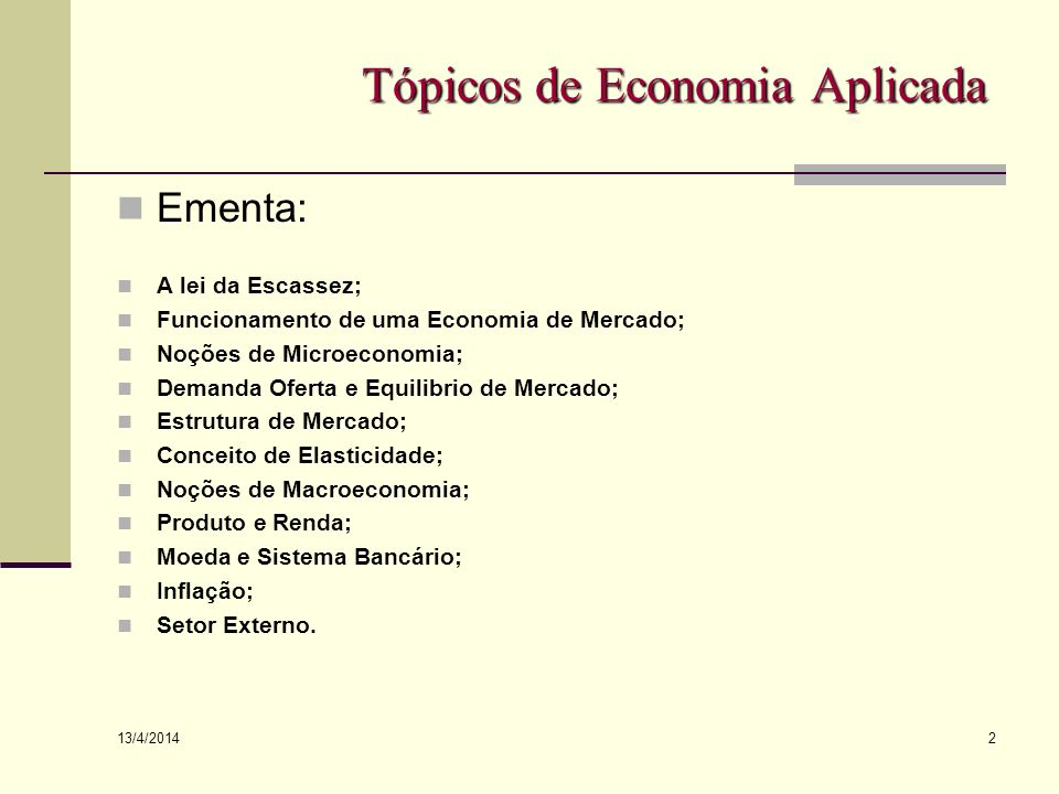 13/4/2014 2 Tópicos de Economia Aplicada Ementa: A lei da Escassez; Funcionamento de uma Economia de Mercado; Noções de Microeconomia; Demanda Oferta