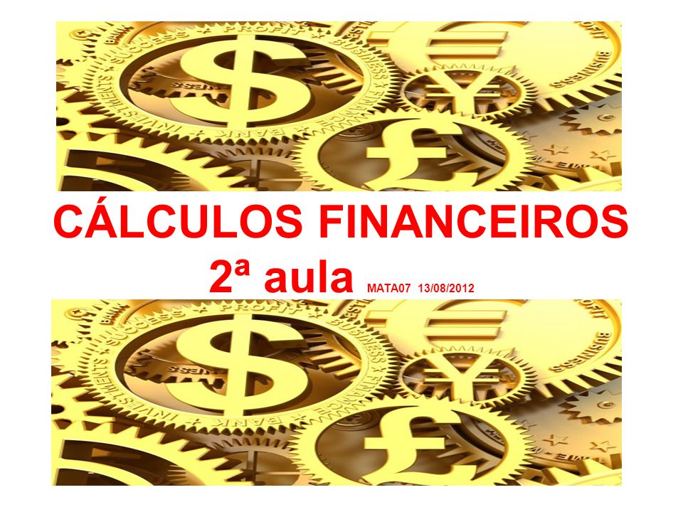 CÁLCULOS FINANCEIROS 2ª aula MATA07 13/08/2012